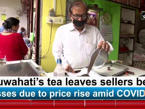 Guwahati's tea leaves sellers bear losses due to price rise amid COVID-19