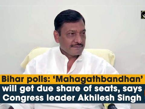 Bihar polls: 'Mahagathbandhan' will get due share of seats, says Congress leader Akhilesh Singh