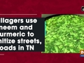 Villagers use neem and turmeric to sanitize streets, roads in TN