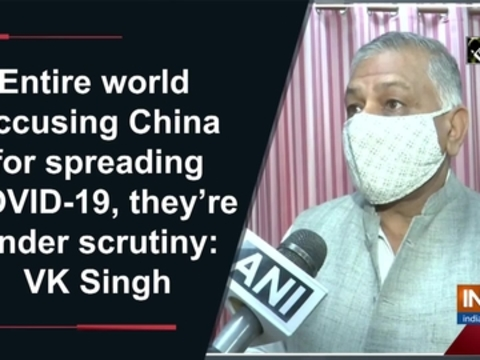 Entire world accusing China for spreading COVID-19, they're under scrutiny: VK Singh