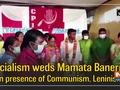 Socialism weds Mamata Banerjee in presence of Communism, Leninism