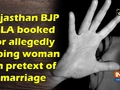 Rajasthan BJP MLA booked for allegedly raping woman on pretext of marriage