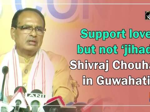 Support love but not 'jihad': Shivraj Chouhan in Guwahati