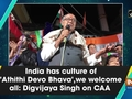India has culture of 'Athithi Devo Bhava', we welcome all: Digvijaya Singh on CAA
