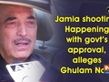 Jamia shooting: Happening with govt's approval, alleges Ghulam Nabi