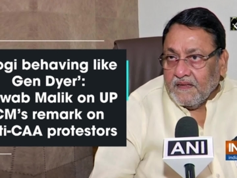 'Yogi behaving like Gen Dyer': Nawab Malik on UP CM's remark on anti-CAA protestors