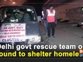 Delhi govt rescue team on round to shelter homeless