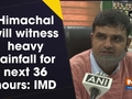 Himachal will witness heavy rainfall for next 36 hours: IMD