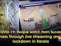 COVID-19: People watch Palm Sunday mass through live streaming amid lockdown in Kerala