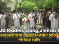 RJD leaders clang utensils to demonstrate against Amit Shah's virtual rally