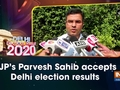 BJP's Parvesh Sahib accepts Delhi election results