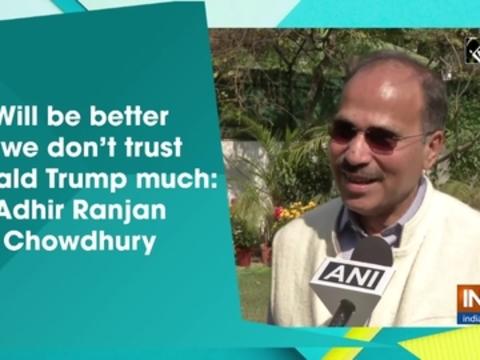 Will be better if we don't trust Donald Trump much: Adhir Ranjan Chowdhury