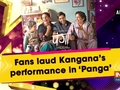 Fans laud Kangana's performance in 'Panga'