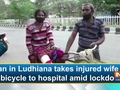 Man in Ludhiana takes injured wife on bicycle to hospital amid lockdown