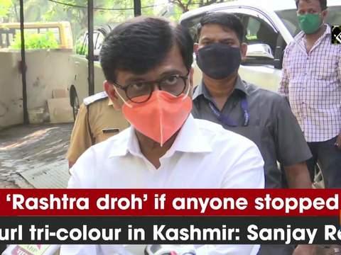 It's 'Rashtra droh' if anyone stopped to unfurl tri-colour in Kashmir: Sanjay Raut