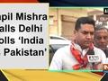Kapil Mishra calls Delhi polls 'India vs Pakistan'