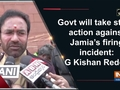 Govt will take strict action against Jamia's firing incident: G Kishan Reddy