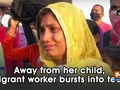 Away from her child, migrant worker bursts into tears