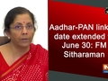 Aadhar-PAN linking date extended to June 30: FM Sitharaman