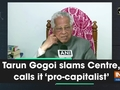 Tarun Gogoi slams Centre, calls it 'pro-capitalist'