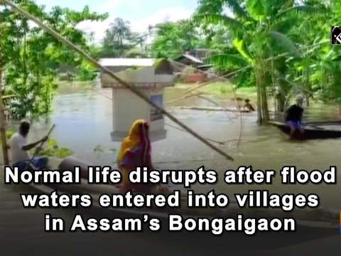 Normal life disrupts after flood waters entered into villages in Assam's Bongaigaon