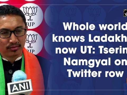Whole world knows Ladakh is now UT: Tsering Namgyal on Twitter row
